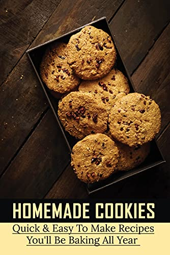Homemade Cookies: Quick & Easy To Make Recipes You'll Be Baking All Year: How To Make Cookies In A Flash (English Edition)