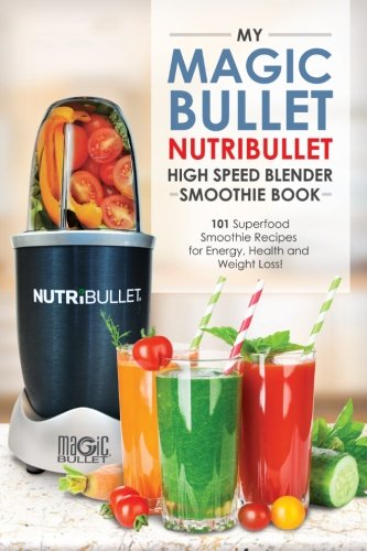 Magic Bullet Nutribullet Blender Smoothie Book: 101 Superfood Smoothie Recipes for Energy, Health and Weight Loss!