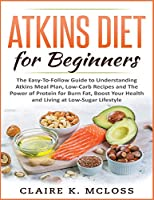 Atkins Diet for Beginners: The Easy-To-Follow Guide to Understand Atkins Meal Plan, Low-Carb Recipes and The Power of Protein for Burn Fat, Boost Your Health and Living at Low-Sugar Lifestyle