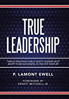 True Leadership: Twelve Principles Public Safety Leaders Must Adopt to Be Successful in the 21st Century