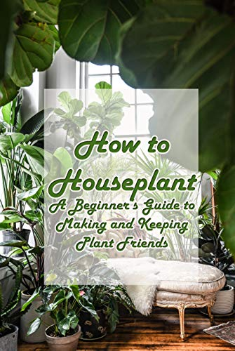 How to Houseplant: A Beginner's Guide to Making and Keeping Plant Friends: A fun, gifty guide to growing and caring for the top 50 houseplants! (English Edition)