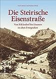 Die Steirische Eisenstraße: Von Niklasdorf bis Eisenerz in alten Fotografien (