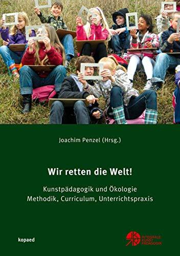 Wir retten die Welt!: Kunstpädagogik und Ökologie. Methodik, Curriculum, Unterrichtspraxis