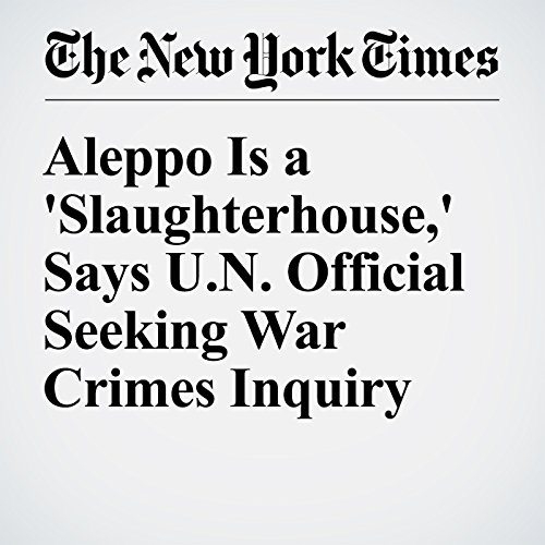 Aleppo Is a 'Slaughterhouse,' Says U.N. Official Seeking War Crimes Inquiry cover art