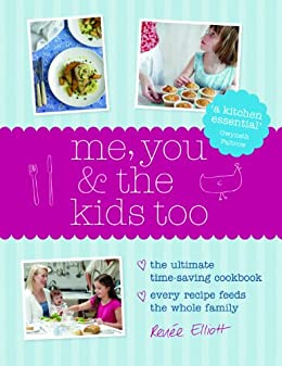 Me, You and the Kids Too: The Ultimate Time-Saving Cookbook - Every Recipe Feeds the Whole Family by [Renee Elliott]