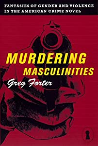 Murdering Masculinities: Fantasies of Gender and Violence in the American Crime Novel (Sexual Cultures Book 44)