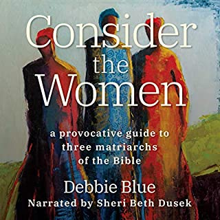 Consider the Women     A Provocative Guide to Three Matriarchs of the Bible              By:                                                                                                                                 Debbie Blue                               Narrated by:                                                                                                                                 Sheri Beth Dusek                      Length: 5 hrs and 10 mins     1 rating     Overall 5.0