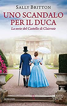 Uno scandalo per il duca (Il Castello di Clairvoir Vol. 1) di [Sally Britton]
