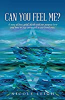 Can You Feel Me?: A story of love, grief, death and our purpose here and how to stay connected to our loved ones.