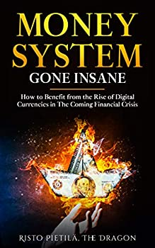 Money System Gone Insane  How to Benefit from the Rise of Digital Currencies in The Coming Financial Crisis