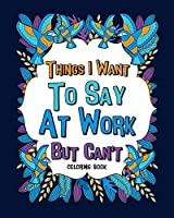 Things I Want To Say At Work But Can't Coloring Books