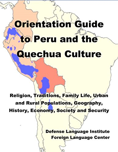 Orientation Guide to the Peru and the Quechua Culture: Religion, Traditions, Family Life, Urban and Rural Populations, Geography, History, Economy, Society and Security (English Edition)
