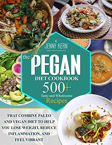 The Pegan Diet Cookbook: 500+ Tasty and Wholesome Recipes that Combine Paleo and Vegan Diet to Eating Well, Lose Weight, and Feeling Vibrant (English Edition)