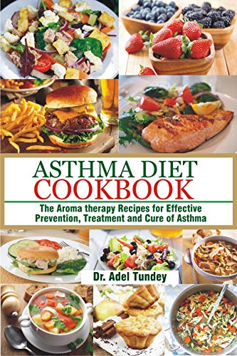 Asthma Diet Cookbook: The Aroma-therapy Recipes for Effective Prevention, Treatment and Cure of Asthma