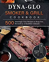 Dyna-Glo Smoker & Grill Cookbook: 500 Amazingly Easy Recipes to Keep You Devoted to A Healthier Lifestyle