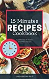 15 MINUTES RECIPES COOKBOOK: Quick And Stress Free Tasty Recipes That Anyone Can Cook In 15 minutes or less