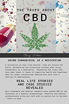 The Truth About CBD - Using Cannabidiol As A Medication - Real  Life Stories and Case Studies Revealed by [Ray Tokes]
