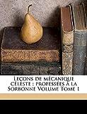 Lecons de Mecanique Celeste: Professees a la Sorbonne Volume Tome 1