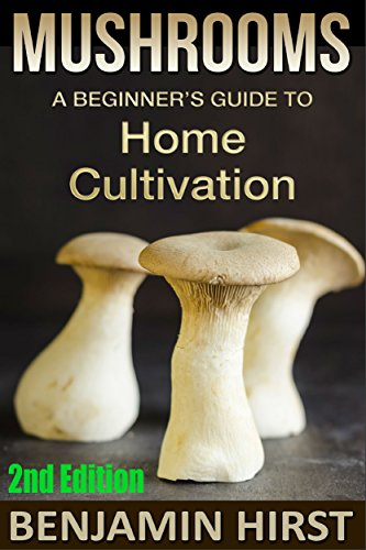 Mushrooms: A Beginner's Guide To Home Cultivation (2nd Edition) (edible, fungi, cultivating, wild plants, compost, forest farming, foraging) by [Benjamin Hirst]