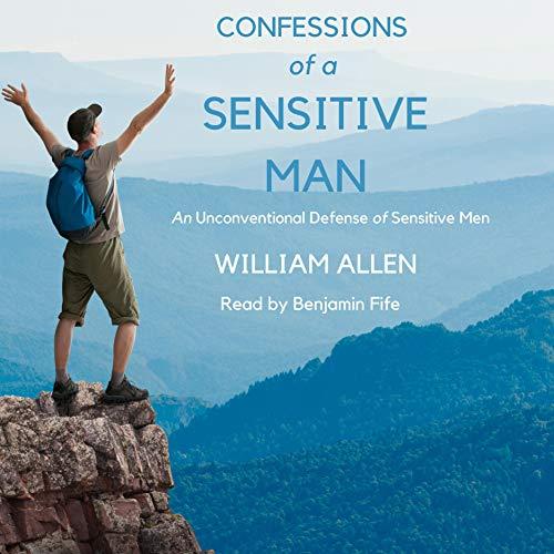 Confessions of a Sensitive Man: An Unconventional Defense of Sensitive Men Audiobook By William Allen cover art