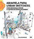 Aquarela para Urban Sketchers. Como desenhar, pintare contar histórias coloridas