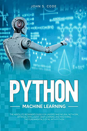 PYTHON MACHINE LEARNING: THE ABSOLUTE BEGINNER'S GUIDE FOR UNDERSTAND NEURAL NETWORK, ARTIFICIAL INTELLIGENT, DEEP LEARNING AND MASTERING THE FUNDAMENTALS OF ML WITH PYTHON