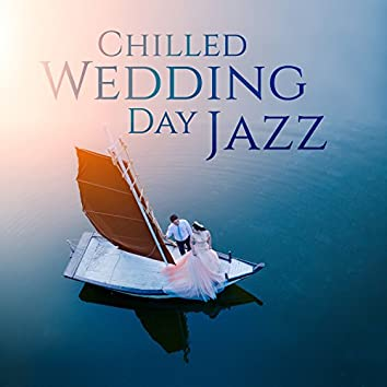 Chilled Wedding Day Jazz: Melodies and Music for Romantic Ceremony, Grooves for After Party, Hawaiian Proposal, Amazing Honeymoon