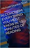 ALCOHOLISM: EVERYTHING YOU MUST KNOW IN 10 MINUTES OF READING (English Edition)