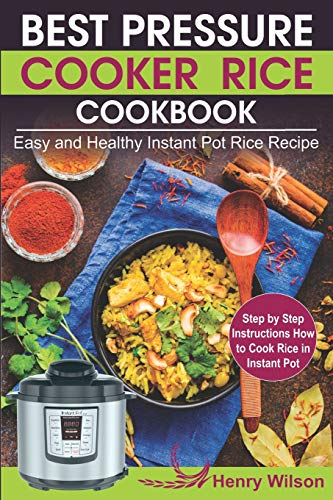 Best Pressure Cooker Rice Cookbook: Easy and Healthy Instant Pot Rice Recipe (Step by Step Instructions How to Cook Rice in Instant Pot )