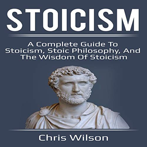 Stoicism: A Complete Guide to Stoicism, Stoic Philosophy, and the Wisdom of Stoicism audiobook cover art