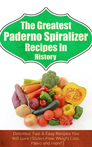 The Greatest Paderno Spiralizer Recipes In History: Delicious, Fast & Easy Recipes You Will Love (Gluten-Free, Weight Loss, Paleo and more!) (English Edition)