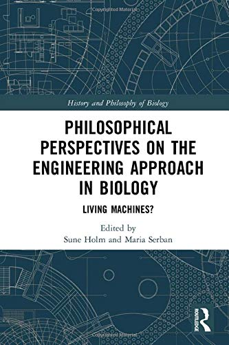 Compare Textbook Prices for Philosophical Perspectives on the Engineering Approach in Biology: Living Machines? History and Philosophy of Biology 1 Edition ISBN 9780815380788 by Holm, Sune,Serban, Maria