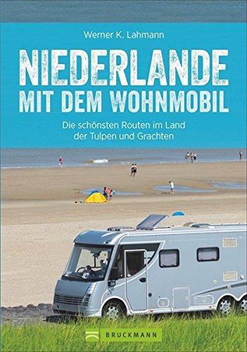 Wohnmobilreiseführer: Niederlande mit dem Wohnmobil. Fünf Wohnmobilrouten durch die Niederlande. Mit Etappenübersichten und Detailkarten sowie ... Routen entlang von Ijsselmeer und Nordsee