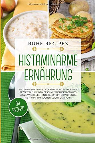 Histaminarme Ernährung: Histamin-Intoleranz Kochbuch mit 99 leckeren Rezepten für einen beschwerdefreien Genuss sowie wichtigen Hintergrundinformationen. Histaminarm kochen leicht gemacht!