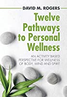 Twelve Pathways to Personal Wellness: An Activity Based Perspective for Wellness of Body, Mind and Spirit