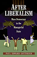 After Liberalism: Mass Democracy In The Managerial State. (New Forum Books)