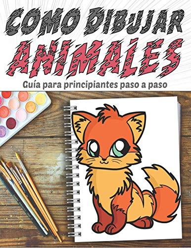 Como Dibujar Animales, Guía para principiantes paso a paso: Lecciones de dibujo fáciles y relajantes para amantes de los animales, preescolar y jardín ... perro, gato, tortuga, oso, conejo ...