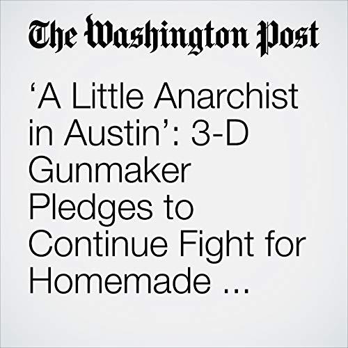 'A Little Anarchist in Austin': 3-D Gunmaker Pledges to Continue Fight for Homemade Guns Despite Pushback copertina