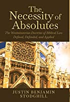 The Necessity of Absolutes: The Westminsterian Doctrine of Biblical Law Defined, Defended, and Applied