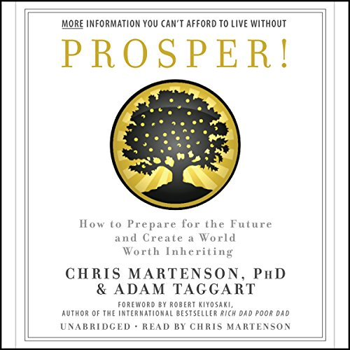 Prosper!     How to Prepare for the Future and Create a World Worth Inheriting              By:                                                                                                                                 Chris Martenson,                                                                                        Adam Taggart,                                                                                        Robert Kiyosaki - foreword                               Narrated by:                                                                                                                                 Chris Martenson                      Length: 7 hrs and 39 mins     12 ratings     Overall 3.8