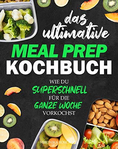 Das ultimative Meal Prep Kochbuch: Wie du superschnell für die GANZE WOCHE vorkochst | Extrem leckere Meal Prep Rezepte, Wochenpläne + BONUS (German Edition)