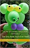 How to Make Balloon Animals: The Only Book You'll Ever Need