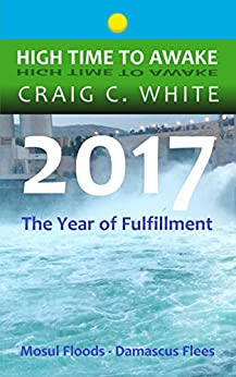 2017 The Year of Fulfillment: Mosul Floods – Damascus Flees (High Time to Awake Book 14) by [Craig C. White]