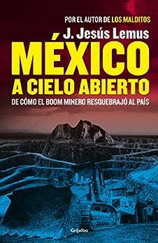 México a cielo abierto: De cómo el boom minero resquebrajó al país (Spanish Edition) par [J. Jesús Lemus]