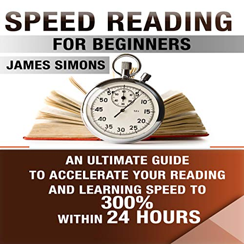 Speed Reading for Beginners: An Ultimate Guide to Accelerate Your Reading and Learning Speed to 300% Within 24 Hours audiobook cover art