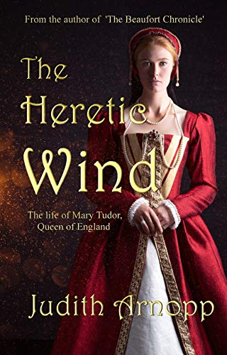 The Heretic Wind: The Life of Mary Tudor, Queen of England by [Judith Arnopp]
