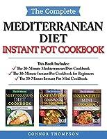The Complete Mediterranean Instant Pot Cookbook: Includes The 20-Minute Mediterranean Diet Cookbook, The 30-Minute Instant Pot Cookbook for Beginners & The 30-Minute Instant Pot Mini Cookbook
