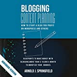 Blogging Content Planning: How to Start a Blog for Profit on Wordpress and Others for Beginners: Blueprints to Make Money with Blogging, More Than $ 10,000 a Month to Monetize Your Hobbies