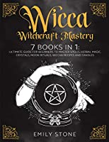 Wicca Witchcraft Mastery: 7 Books In 1: The Ultimate Guide For Beginners to Master Spells, Herbal Magic, Crystals, Moon Rituals, Wiccan Recipes and Candles