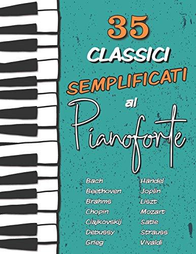 35 Classici Semplificati al Pianoforte: Chopin, Bach, Beethoven, Vivaldi, Ciajkovskij, Mozart, Liszt, Debussy, Grieg, Satie, Joplin, Händel, Strauss